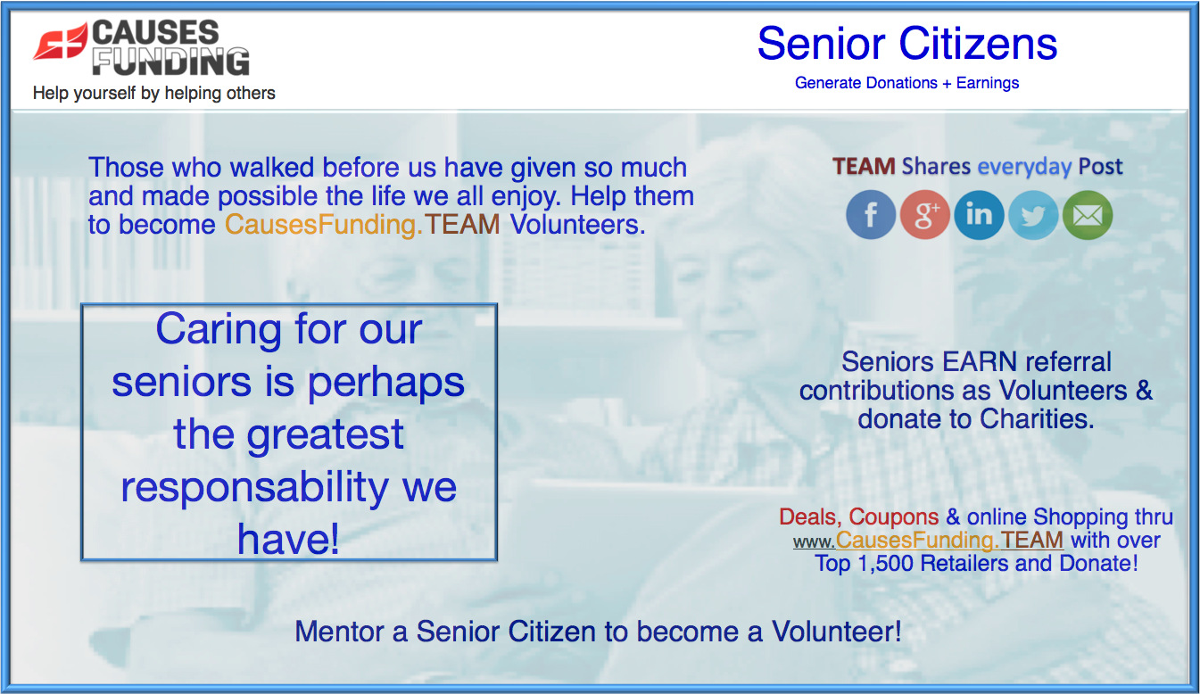 Senior Citizens Those who walked before us have given so much and made possible the life we all enjoy. Help them to become www.CausesFunding.TEAM Volunteers. Caring for our seniors is perhaps the greatest responsibility we have. Mentor a Senior Citizen to become a Volunteer!
