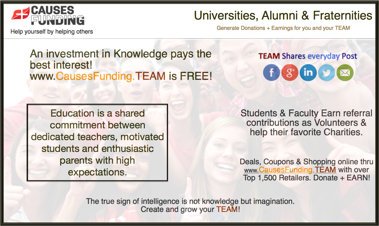 Universities, Alumni & Fraternities Generate Donations + Earnings for you and your TEAM An investment in Knowledge pays the best interest! www.CausesFunding.TEAM is FREE! Education is a shared commitment between dedicated teachers, motivated students and enthusiastic parents with high expectations. The true sign of intelligence is not knowledge but imagination, Create and grow your TEAM!